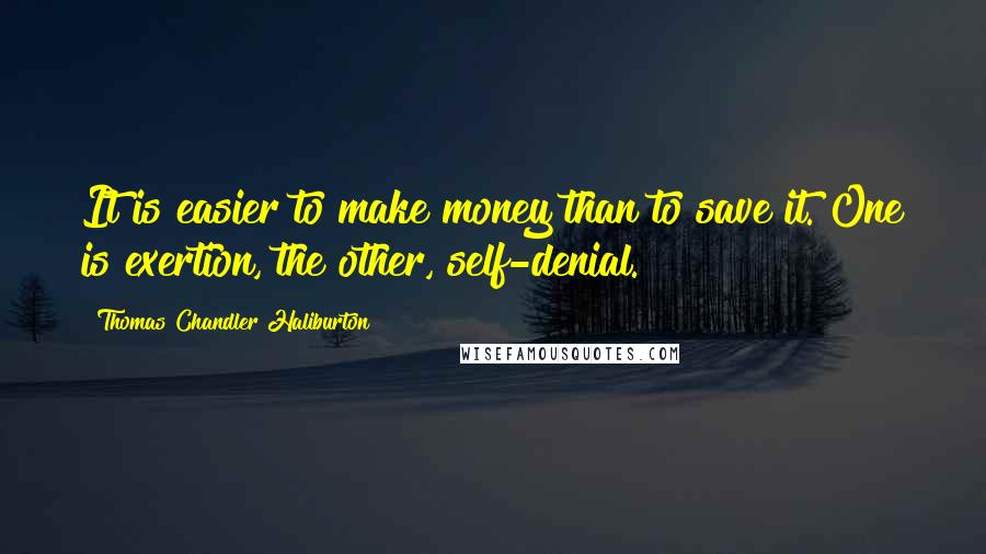 Thomas Chandler Haliburton quotes: It is easier to make money than to save it. One is exertion, the other, self-denial.