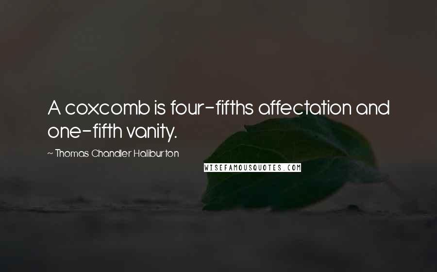 Thomas Chandler Haliburton quotes: A coxcomb is four-fifths affectation and one-fifth vanity.