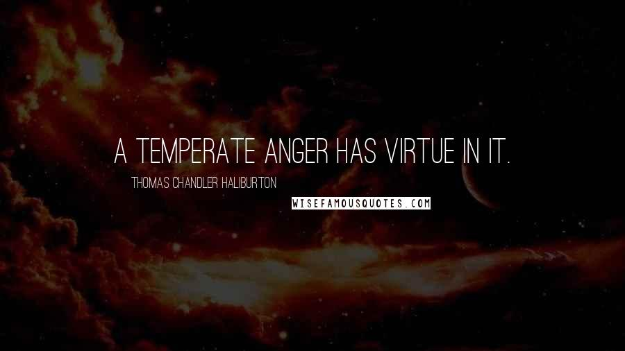 Thomas Chandler Haliburton quotes: A temperate anger has virtue in it.
