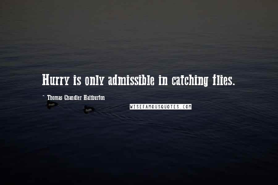 Thomas Chandler Haliburton quotes: Hurry is only admissible in catching flies.
