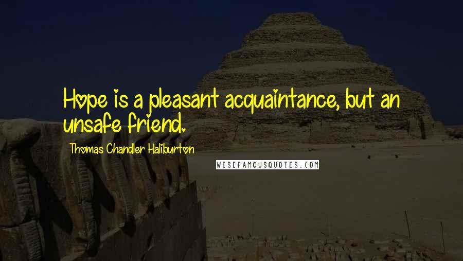 Thomas Chandler Haliburton quotes: Hope is a pleasant acquaintance, but an unsafe friend.
