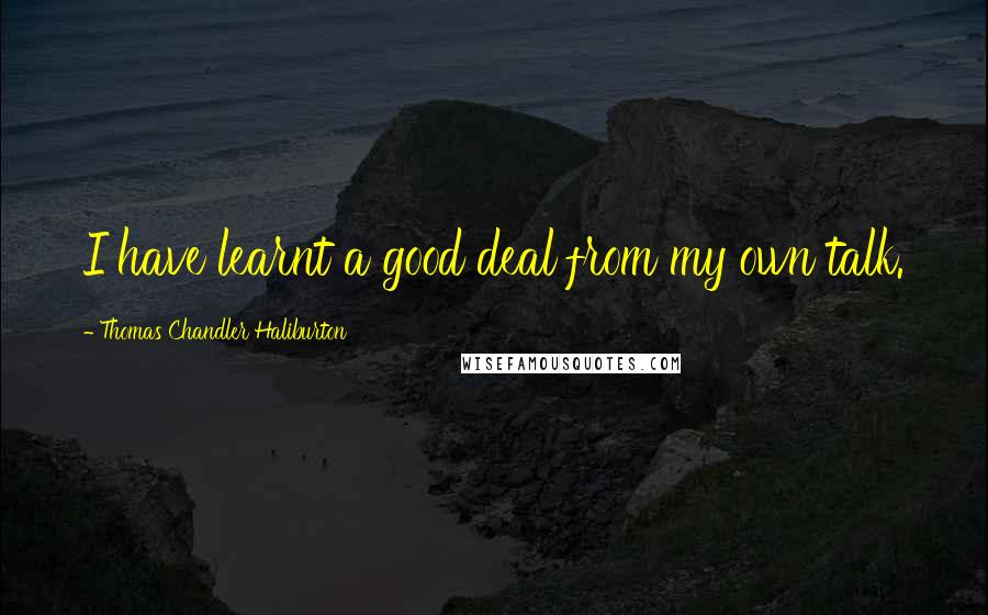 Thomas Chandler Haliburton quotes: I have learnt a good deal from my own talk.