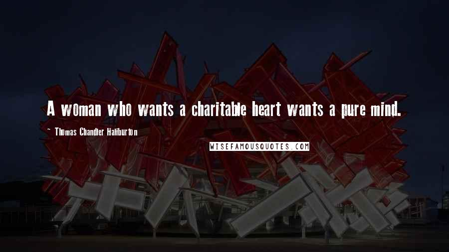 Thomas Chandler Haliburton quotes: A woman who wants a charitable heart wants a pure mind.