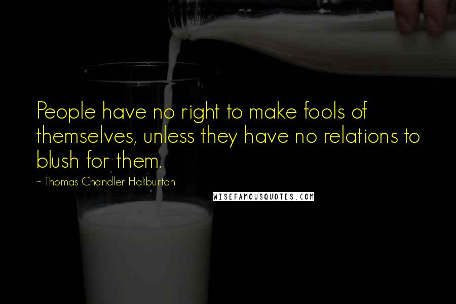 Thomas Chandler Haliburton quotes: People have no right to make fools of themselves, unless they have no relations to blush for them.