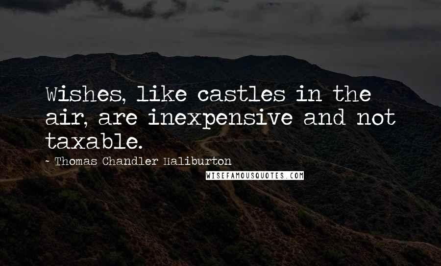 Thomas Chandler Haliburton quotes: Wishes, like castles in the air, are inexpensive and not taxable.
