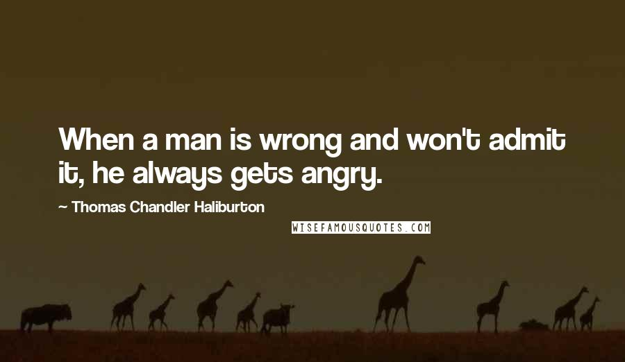 Thomas Chandler Haliburton quotes: When a man is wrong and won't admit it, he always gets angry.