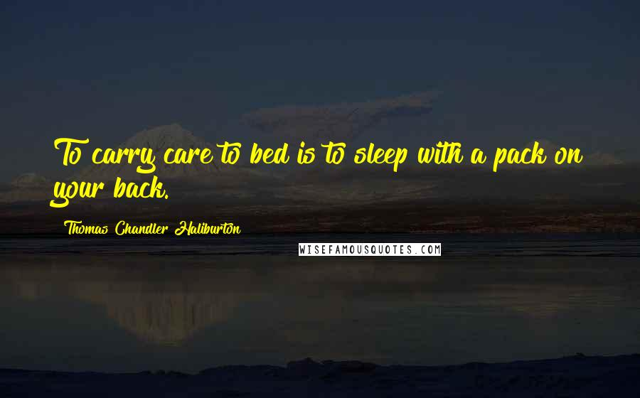 Thomas Chandler Haliburton quotes: To carry care to bed is to sleep with a pack on your back.