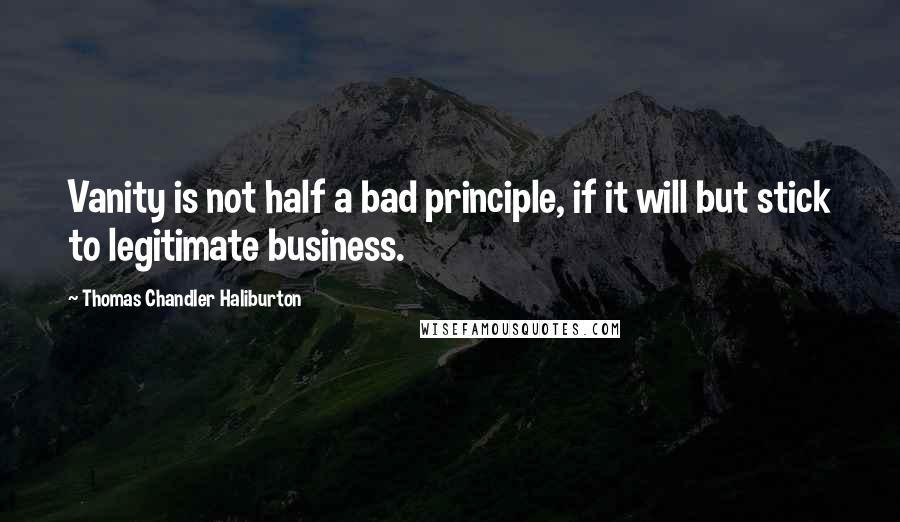 Thomas Chandler Haliburton quotes: Vanity is not half a bad principle, if it will but stick to legitimate business.