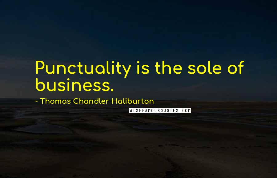Thomas Chandler Haliburton quotes: Punctuality is the sole of business.