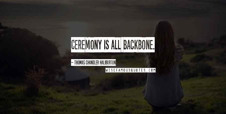 Thomas Chandler Haliburton quotes: Ceremony is all backbone.