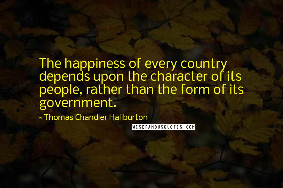 Thomas Chandler Haliburton quotes: The happiness of every country depends upon the character of its people, rather than the form of its government.