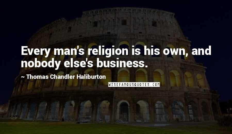 Thomas Chandler Haliburton quotes: Every man's religion is his own, and nobody else's business.