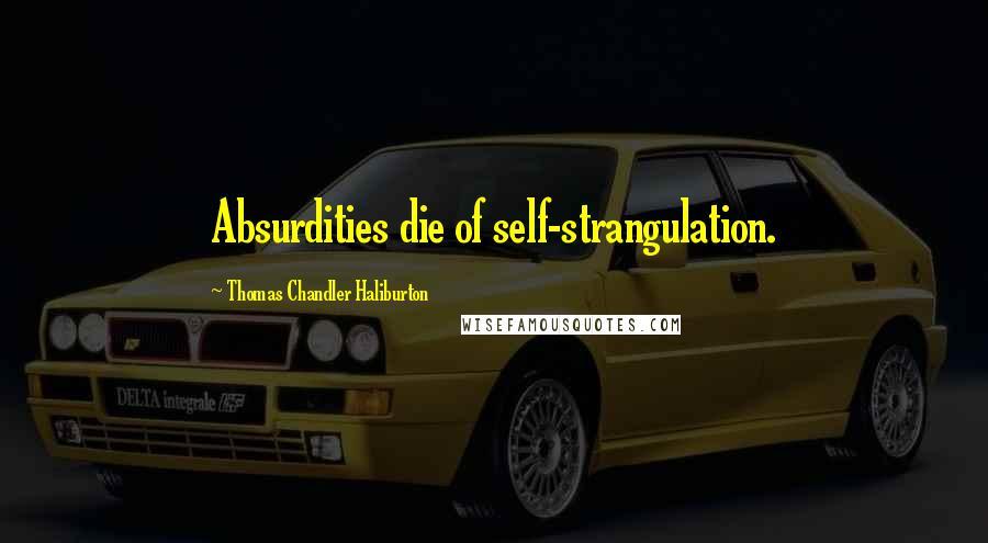 Thomas Chandler Haliburton quotes: Absurdities die of self-strangulation.