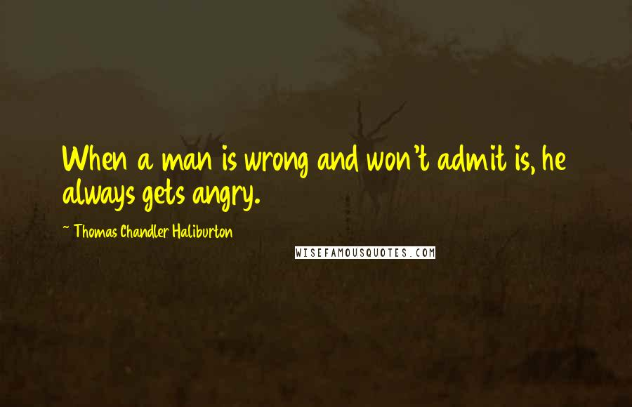 Thomas Chandler Haliburton quotes: When a man is wrong and won't admit is, he always gets angry.