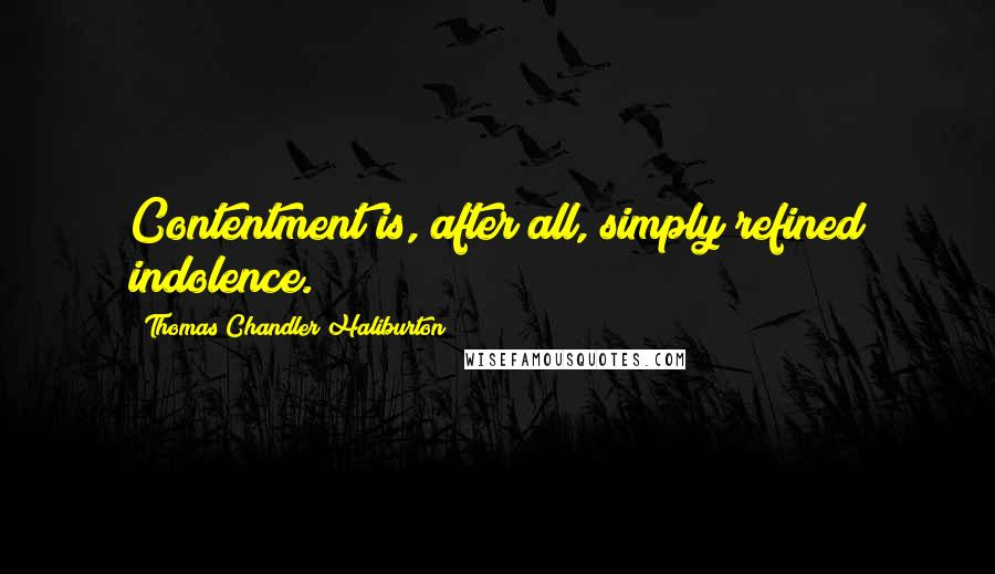 Thomas Chandler Haliburton quotes: Contentment is, after all, simply refined indolence.