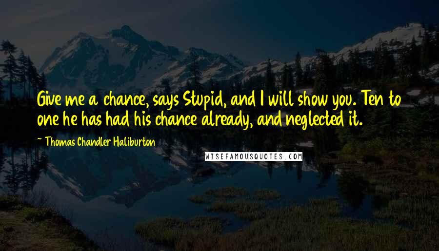 Thomas Chandler Haliburton quotes: Give me a chance, says Stupid, and I will show you. Ten to one he has had his chance already, and neglected it.