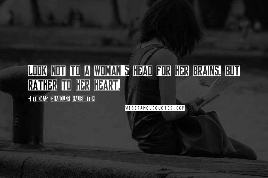 Thomas Chandler Haliburton quotes: Look not to a woman's head for her brains, but rather to her heart.