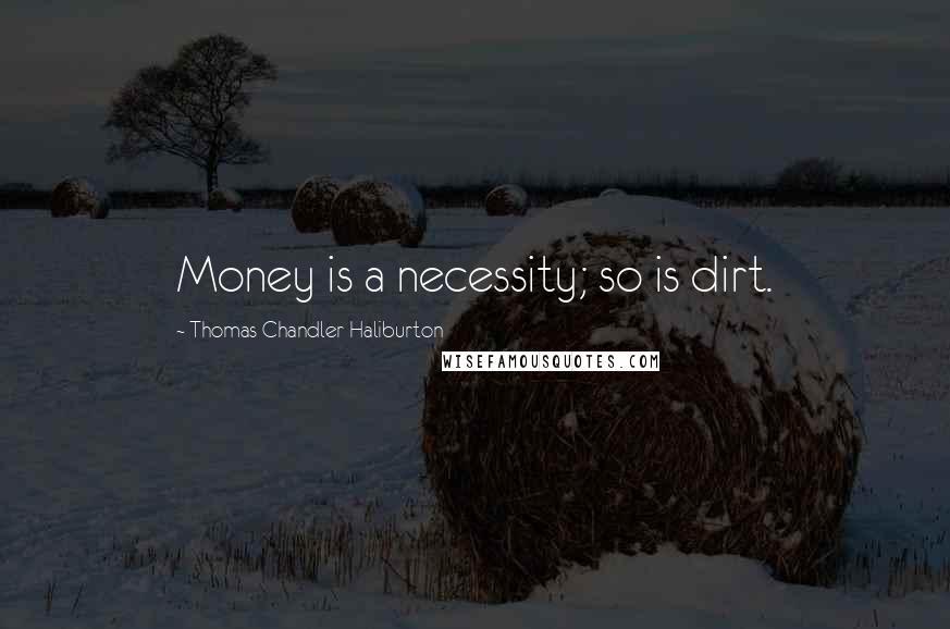 Thomas Chandler Haliburton quotes: Money is a necessity; so is dirt.