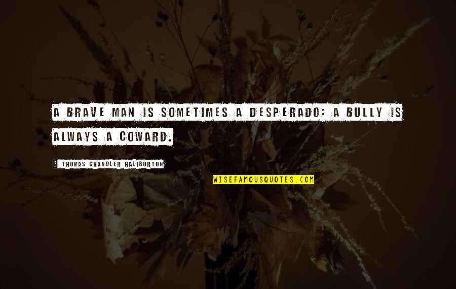 Thomas Chandler Haliburton Quotes By Thomas Chandler Haliburton: A brave man is sometimes a desperado: a