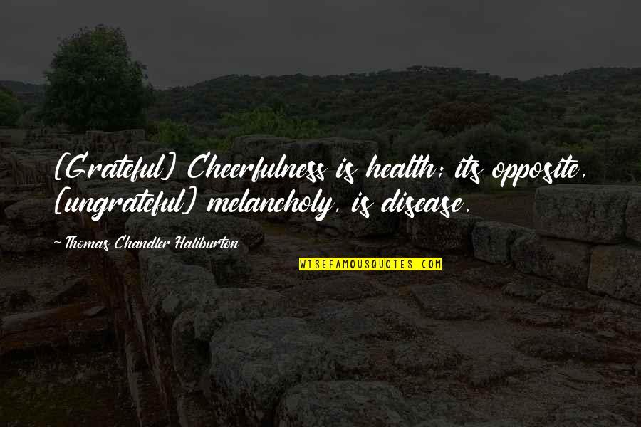 Thomas Chandler Haliburton Quotes By Thomas Chandler Haliburton: [Grateful] Cheerfulness is health; its opposite, [ungrateful] melancholy,