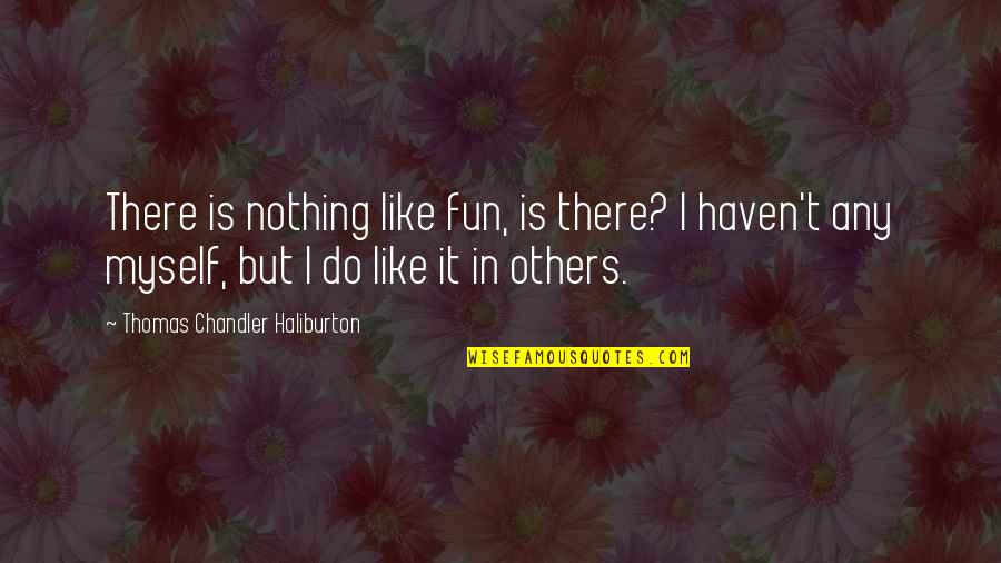Thomas Chandler Haliburton Quotes By Thomas Chandler Haliburton: There is nothing like fun, is there? I