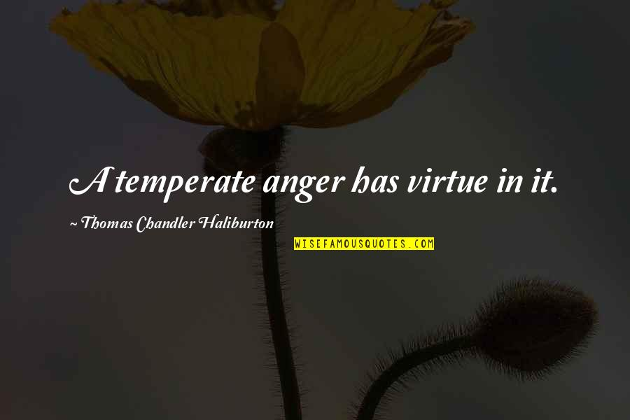 Thomas Chandler Haliburton Quotes By Thomas Chandler Haliburton: A temperate anger has virtue in it.