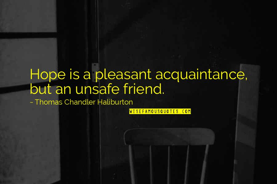 Thomas Chandler Haliburton Quotes By Thomas Chandler Haliburton: Hope is a pleasant acquaintance, but an unsafe