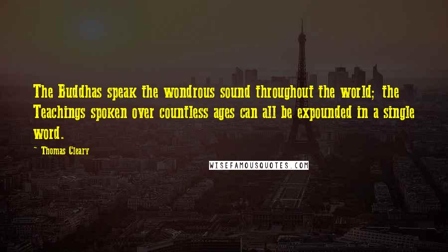 Thomas Cleary quotes: The Buddhas speak the wondrous sound throughout the world; the Teachings spoken over countless ages can all be expounded in a single word.