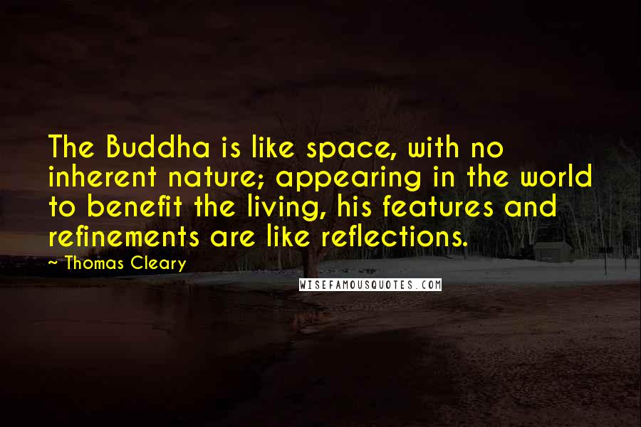 Thomas Cleary quotes: The Buddha is like space, with no inherent nature; appearing in the world to benefit the living, his features and refinements are like reflections.