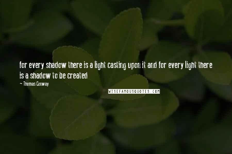 Thomas Conway quotes: for every shadow there is a light casting upon it and for every light there is a shadow to be created