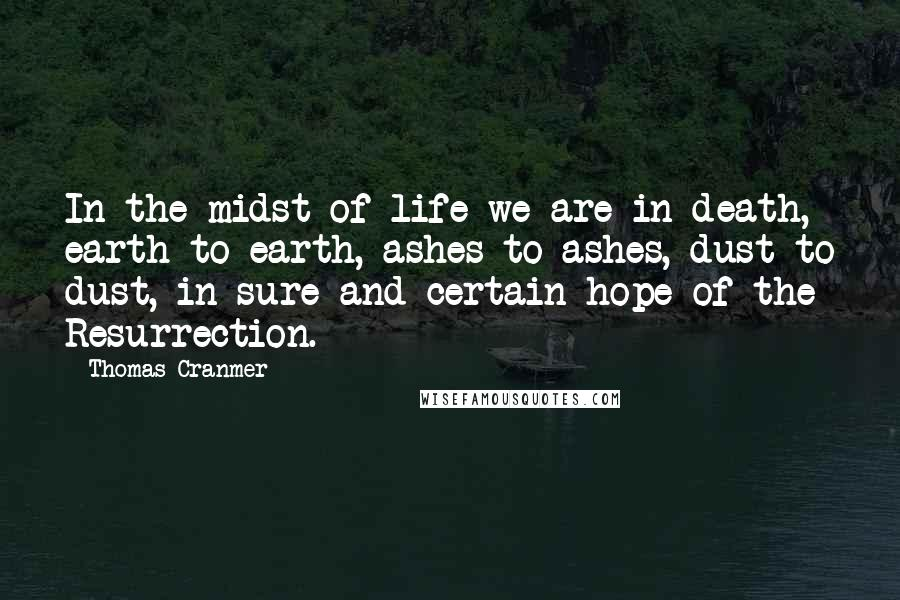 Thomas Cranmer quotes: In the midst of life we are in death, earth to earth, ashes to ashes, dust to dust, in sure and certain hope of the Resurrection.