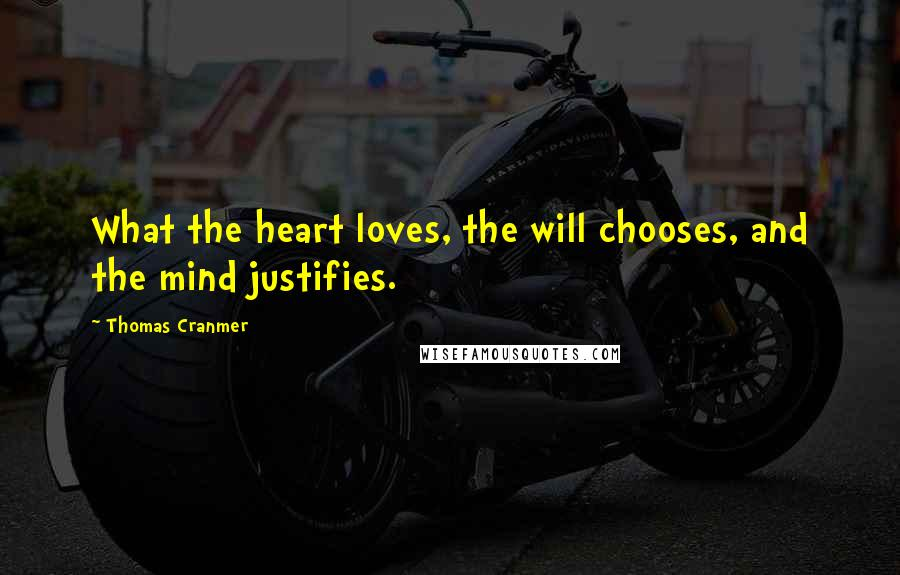 Thomas Cranmer quotes: What the heart loves, the will chooses, and the mind justifies.