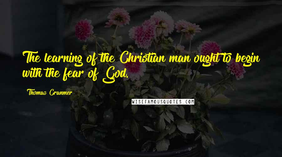 Thomas Cranmer quotes: The learning of the Christian man ought to begin with the fear of God.