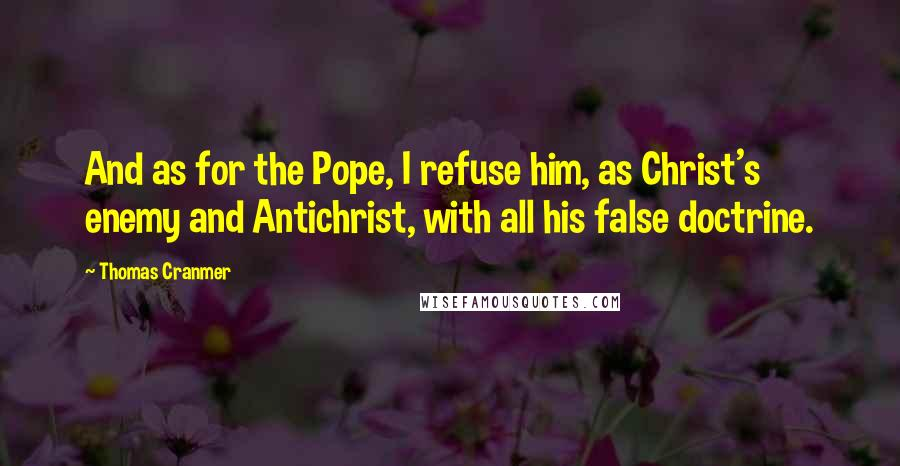 Thomas Cranmer quotes: And as for the Pope, I refuse him, as Christ's enemy and Antichrist, with all his false doctrine.