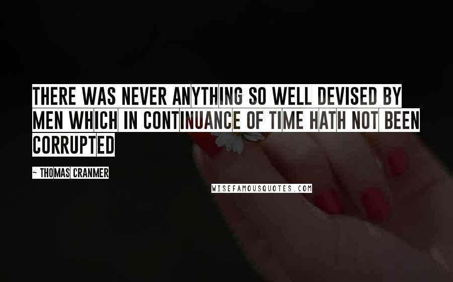 Thomas Cranmer quotes: There was never anything so well devised by men which in continuance of time hath not been corrupted
