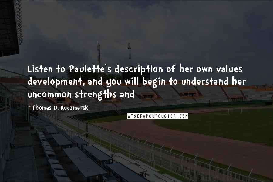 Thomas D. Kuczmarski quotes: Listen to Paulette's description of her own values development, and you will begin to understand her uncommon strengths and