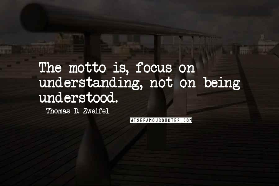 Thomas D. Zweifel quotes: The motto is, focus on understanding, not on being understood.