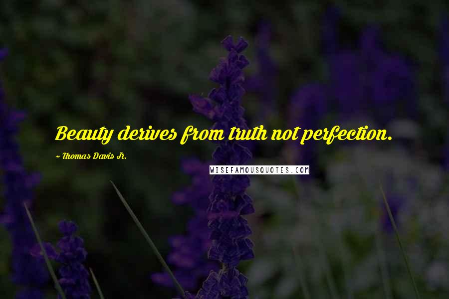 Thomas Davis Jr. quotes: Beauty derives from truth not perfection.