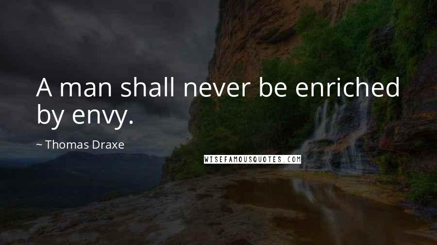 Thomas Draxe quotes: A man shall never be enriched by envy.