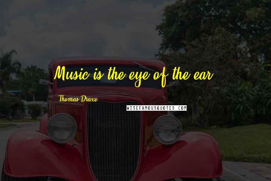 Thomas Draxe quotes: Music is the eye of the ear.