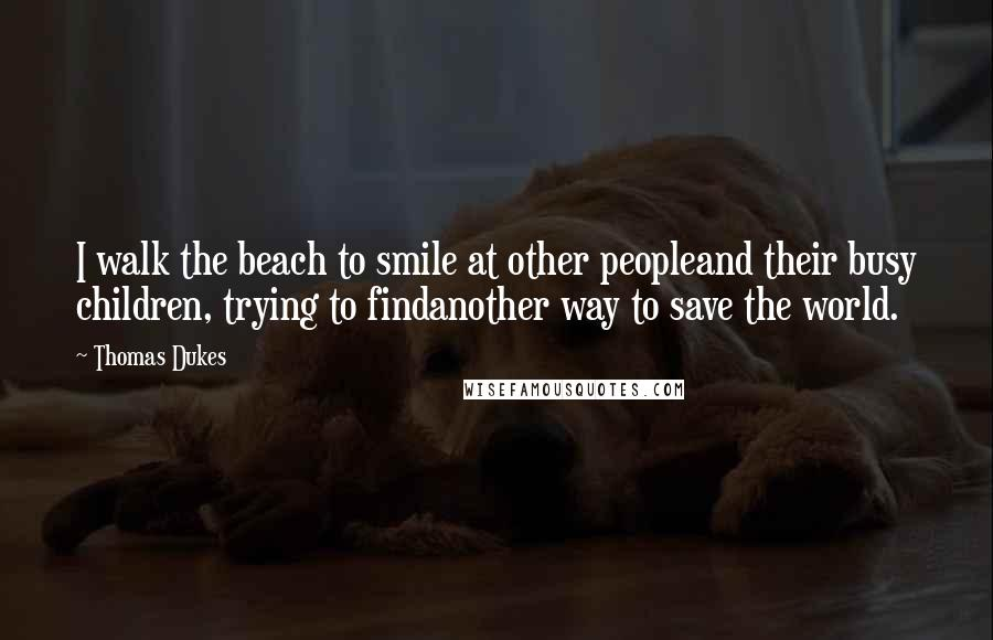Thomas Dukes quotes: I walk the beach to smile at other peopleand their busy children, trying to findanother way to save the world.