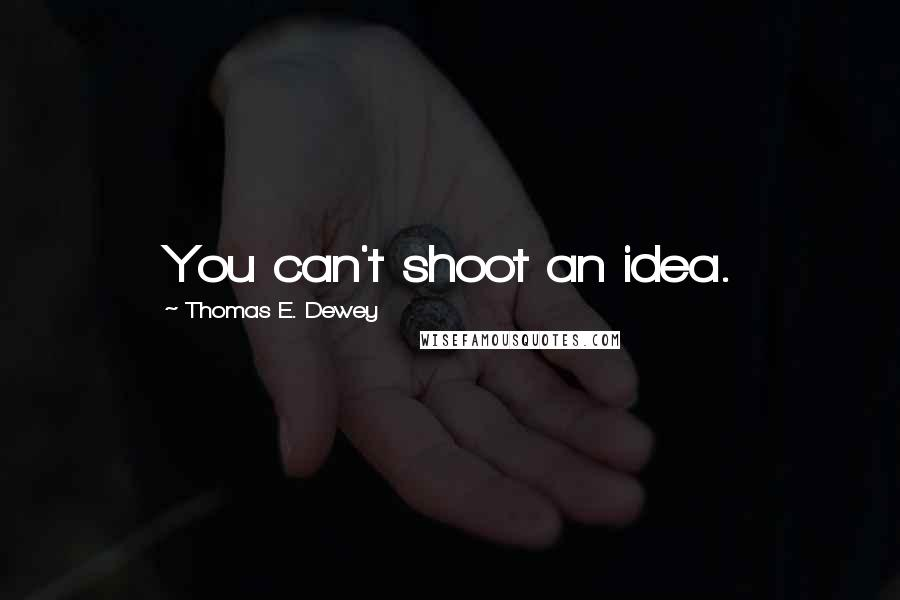 Thomas E. Dewey quotes: You can't shoot an idea.