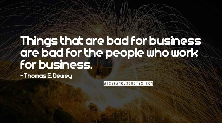 Thomas E. Dewey quotes: Things that are bad for business are bad for the people who work for business.
