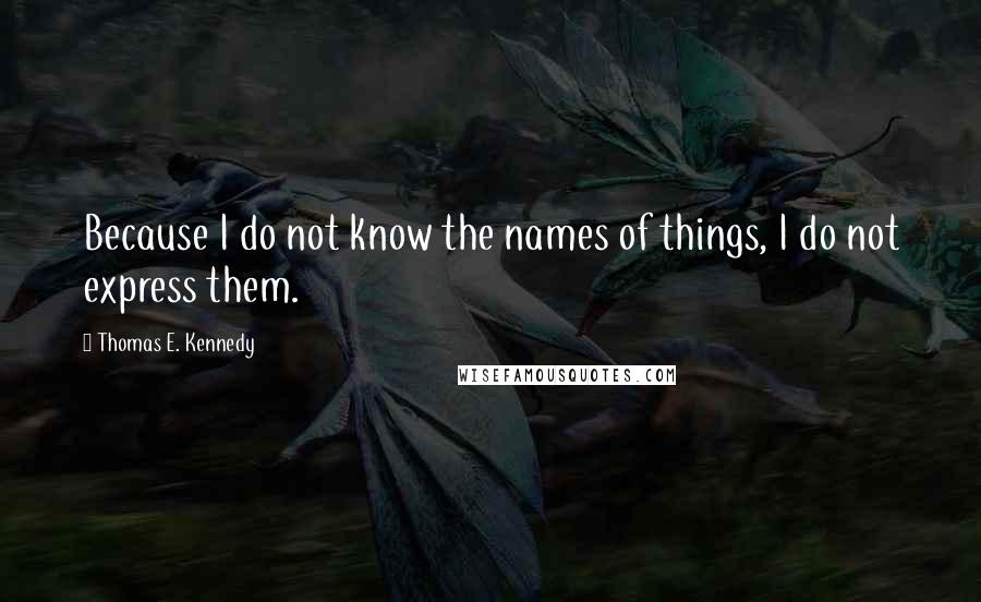 Thomas E. Kennedy quotes: Because I do not know the names of things, I do not express them.