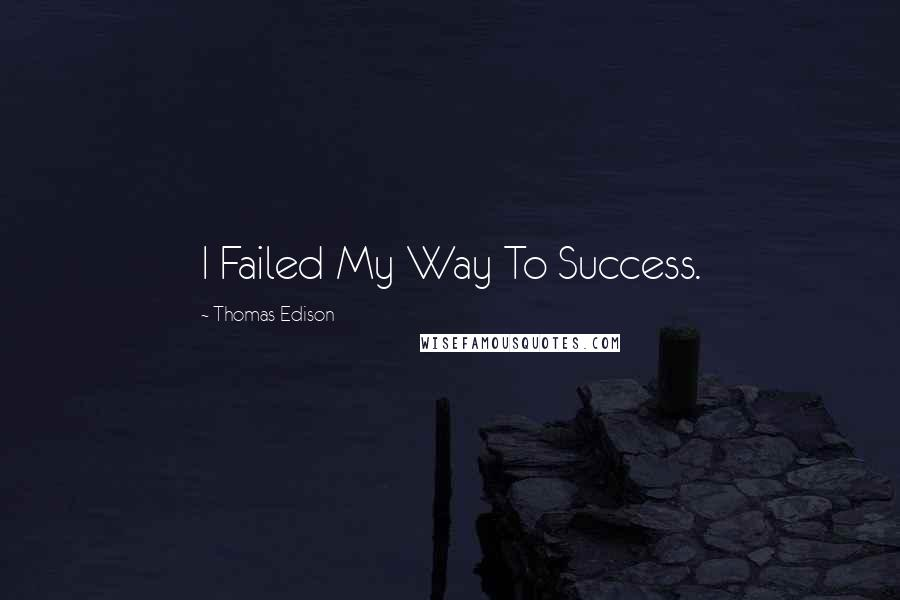 Thomas Edison quotes: I Failed My Way To Success.