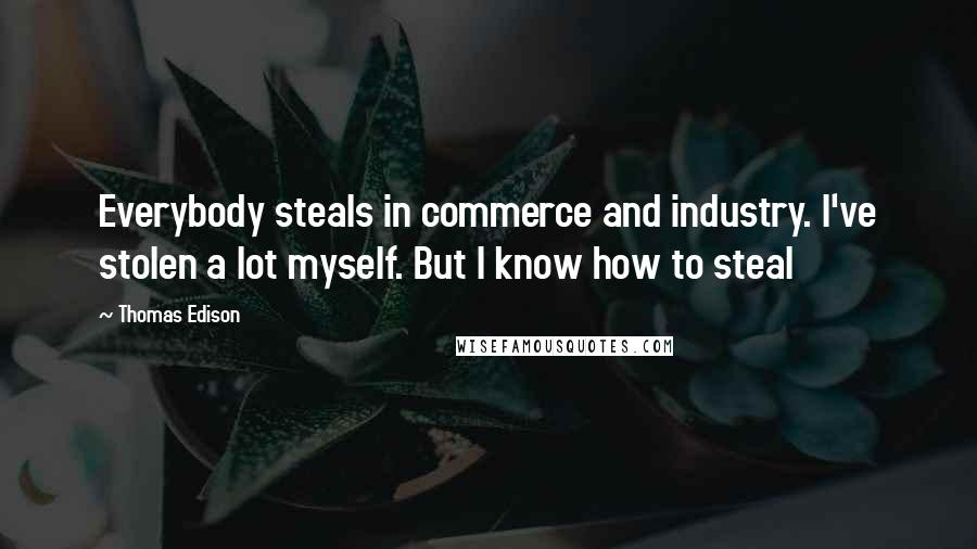 Thomas Edison quotes: Everybody steals in commerce and industry. I've stolen a lot myself. But I know how to steal