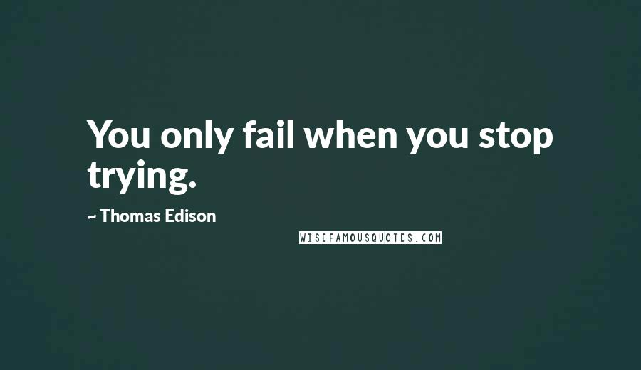 Thomas Edison quotes: You only fail when you stop trying.