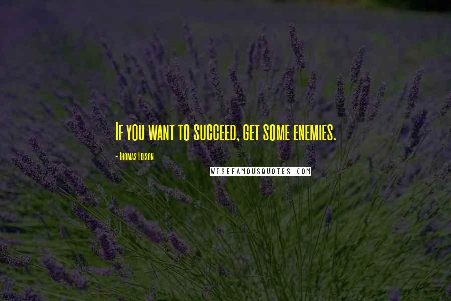 Thomas Edison quotes: If you want to succeed, get some enemies.