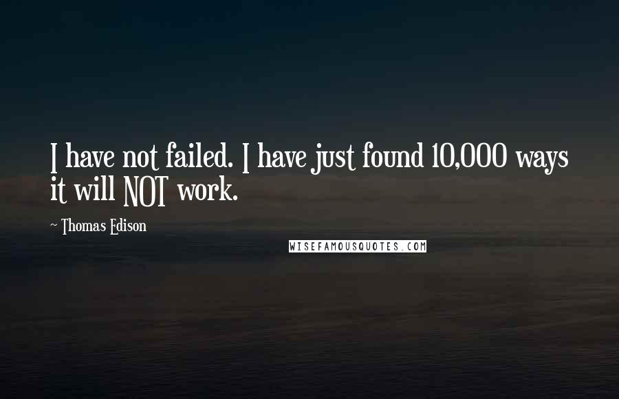 Thomas Edison quotes: I have not failed. I have just found 10,000 ways it will NOT work.