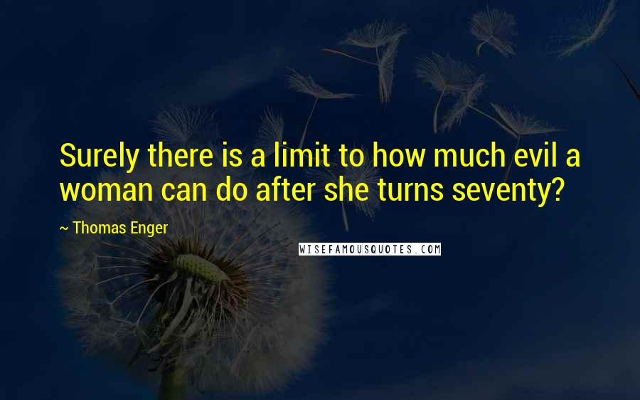 Thomas Enger quotes: Surely there is a limit to how much evil a woman can do after she turns seventy?